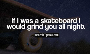 If I was a skateboard I would grind you all night.
