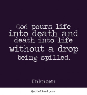 ... quotes about life - God pours life into death and death into life