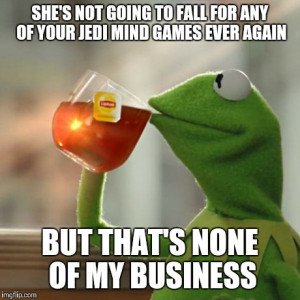 Of My Business | SHE'S NOT GOING TO FALL FOR ANY OF YOUR JEDI MIND ...