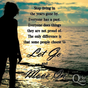 Stop living in the years gone by. Everyone has a past. Everyone does ...