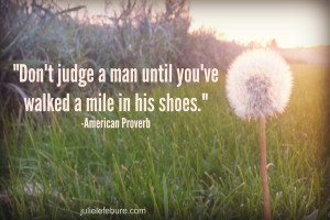 Don't judge a man until you've walked a mile in his shoes ...