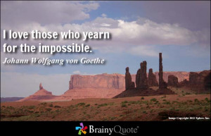 love those who yearn for the impossible. - Johann Wolfgang von ...