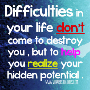 Difficulties in your life don't come to destroy you , but to help ...