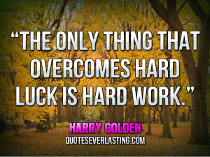 """... only thing that overcomes hard luck is hard work."""" — Harry Golden"""