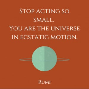 Rumi Quote sto acting so small. you are the universe in ecstatic ...