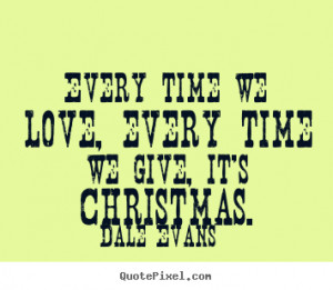 Dale Evans picture quotes - Every time we love, every time we give, it ...