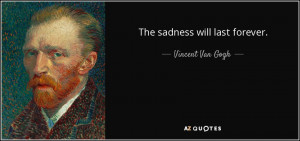 The sadness will last forever. - Vincent Van Gogh