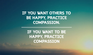 ... . If you want to be happy, practice compassion. – Dalai Lama