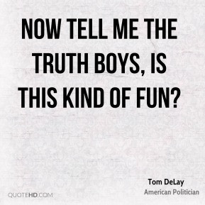 Tom DeLay - Now tell me the truth boys, is this kind of fun?