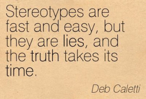 Stereotypes are fast and easy, but they are lies, and the truth takes ...