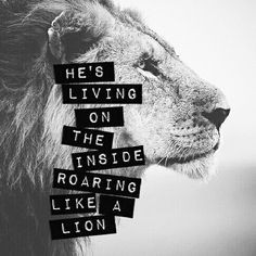 ... dead, He's surely alive!!! Living on the inside, roaring like a lion