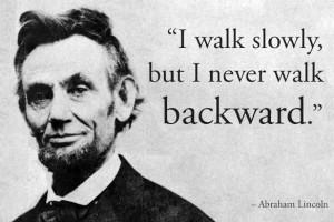 "... , But I Never Walk Backward "" - Abraham Lincoln ~ Politics Quote"