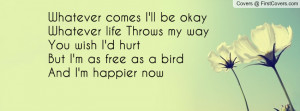 whatever comes i ll be okay whatever life throws my way you wish i d ...