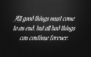 All good things must come to an end, but all bad things can continue ...