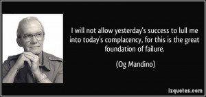 ... complacency, for this is the great foundation of failure. - Og Mandino
