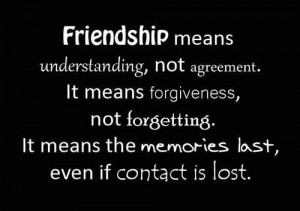 Friendship means understanding, not agreement. it means forgiveness ...