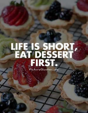 Life is short, eat dessert first Picture Quote #1