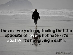 ... that the Opposite of love is not hate - It's apathy ~ Father Quote