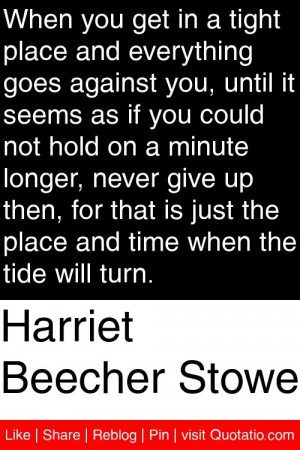 Harriet Beecher Stowe - When you get in a tight place and everything ...