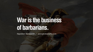 War is the business of barbarians. Napoleon Bonaparte Quotes On War ...