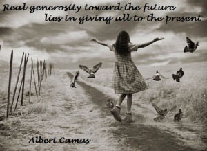 Real generosity toward the future lies in giving all to the present ...