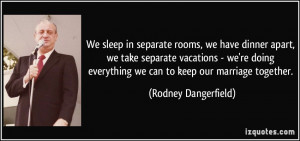 ... everything we can to keep our marriage together. - Rodney Dangerfield