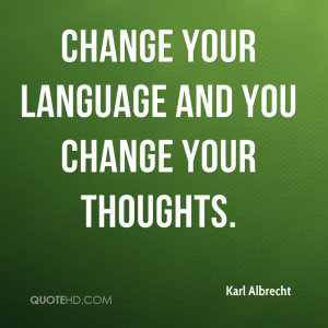 Change your language and you change your thoughts.
