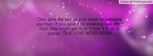 Only give the key to your heart to someone you trust. If you give it ...