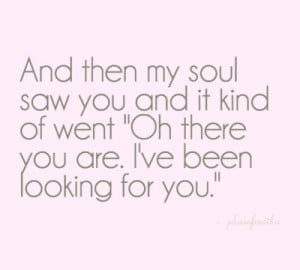 Soul Mates ....And then my soul saw you...and said oh there you are ...