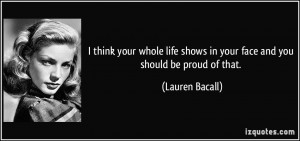 ... shows in your face and you should be proud of that. - Lauren Bacall