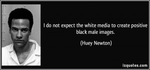 do not expect the white media to create positive black male images ...