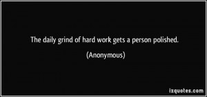 The daily grind of hard work gets a person polished. - Anonymous