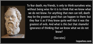 To fear death, my friends, is only to think ourselves wise, without ...