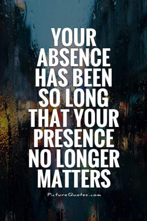 ... has been so long that your presence no longer matters Picture Quote #1