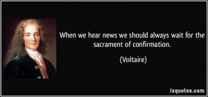 ... we should always wait for the sacrament of confirmation. - Voltaire