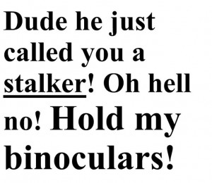 Lol I had a stalker once..... Wait.... Maybe more than once lol creepy