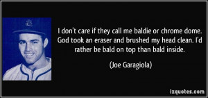 ... head clean. I'd rather be bald on top than bald inside. - Joe