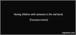 Having children with someone is the real bond. - Francesca Annis
