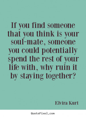 If you find someone that you think is your soul-mate,.. Elvira Kurt ...