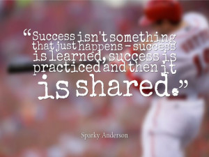 ... learned, success is practiced and then it is shared. -Sparky Anderson