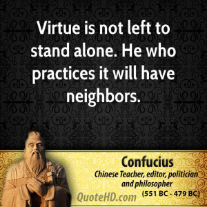 Virtue is not left to stand alone. He who practices it will have ...