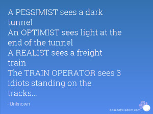 PESSIMIST sees a dark tunnel An OPTIMIST sees light at the end of ...