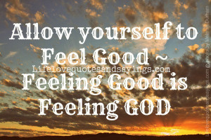 Allow yourself to Feel Good ~ Feeling Good is Feeling GOD.