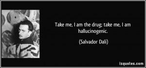 Take me, I am the drug; take me, I am hallucinogenic. - Salvador Dali