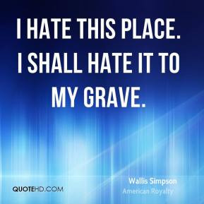 Wallis Simpson - I hate this place. I shall hate it to my grave.