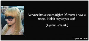 Everyone has a secret. Right? Of course I have a secret. I think maybe ...