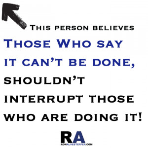 those who say it can't be done shouldn't interrupt those who are doing ...