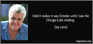 ... it was October until I saw the Chicago Cubs choking. - Jay Leno