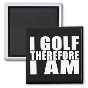 Funny Golfers Quotes Jokes : I Golf therefore I am Refrigerator ...