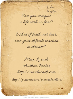 ... fear, was your default reaction to threats? - Max Lucado (Author
